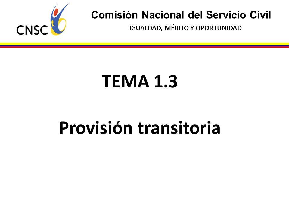 Comisión Nacional del Servicio Civil IGUALDAD, MÉRITO Y OPORTUNIDAD TEMA 1.3 Provisión transitoria
