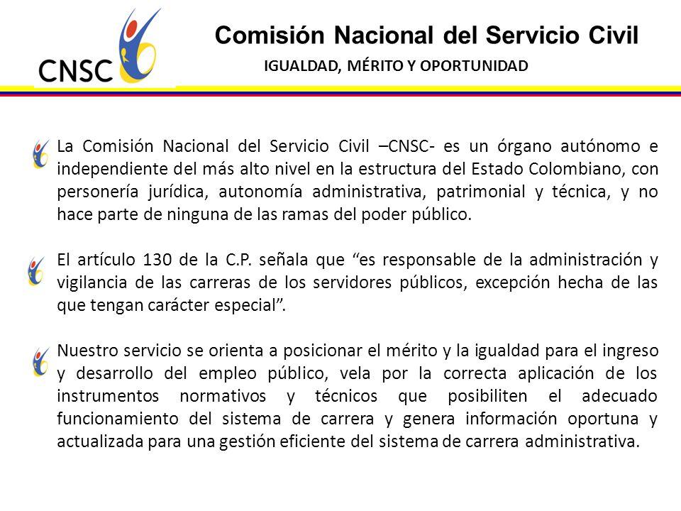 Comisión Nacional del Servicio Civil IGUALDAD, MÉRITO Y OPORTUNIDAD La Comisión Nacional del Servicio Civil –CNSC- es un órgano autónomo e independien