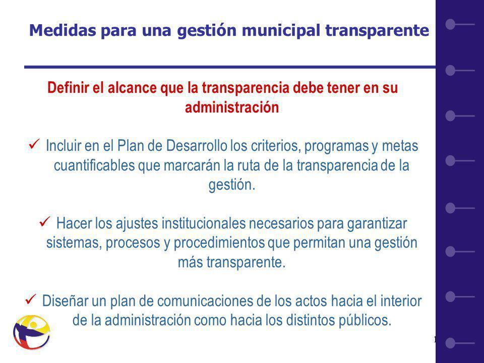10 Medidas para una gestión municipal transparente Definir el alcance que la transparencia debe tener en su administración Incluir en el Plan de Desarrollo los criterios, programas y metas cuantificables que marcarán la ruta de la transparencia de la gestión.