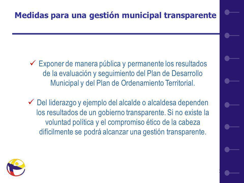 11 Medidas para una gestión municipal transparente Exponer de manera pública y permanente los resultados de la evaluación y seguimiento del Plan de Desarrollo Municipal y del Plan de Ordenamiento Territorial.