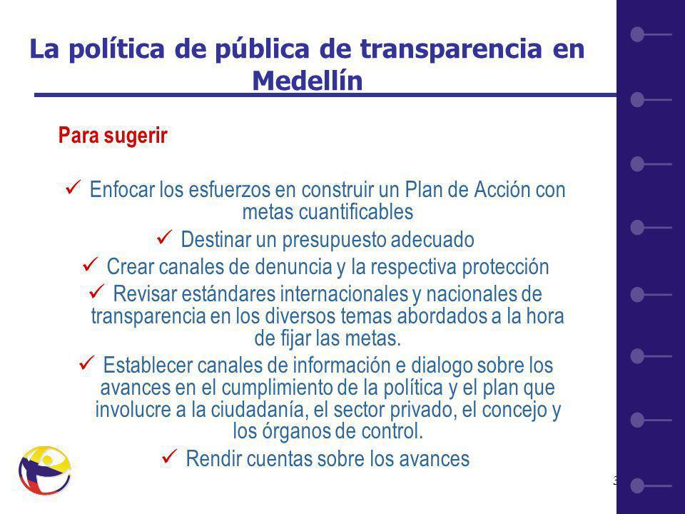 33 La política de pública de transparencia en Medellín Para sugerir Enfocar los esfuerzos en construir un Plan de Acción con metas cuantificables Destinar un presupuesto adecuado Crear canales de denuncia y la respectiva protección Revisar estándares internacionales y nacionales de transparencia en los diversos temas abordados a la hora de fijar las metas.