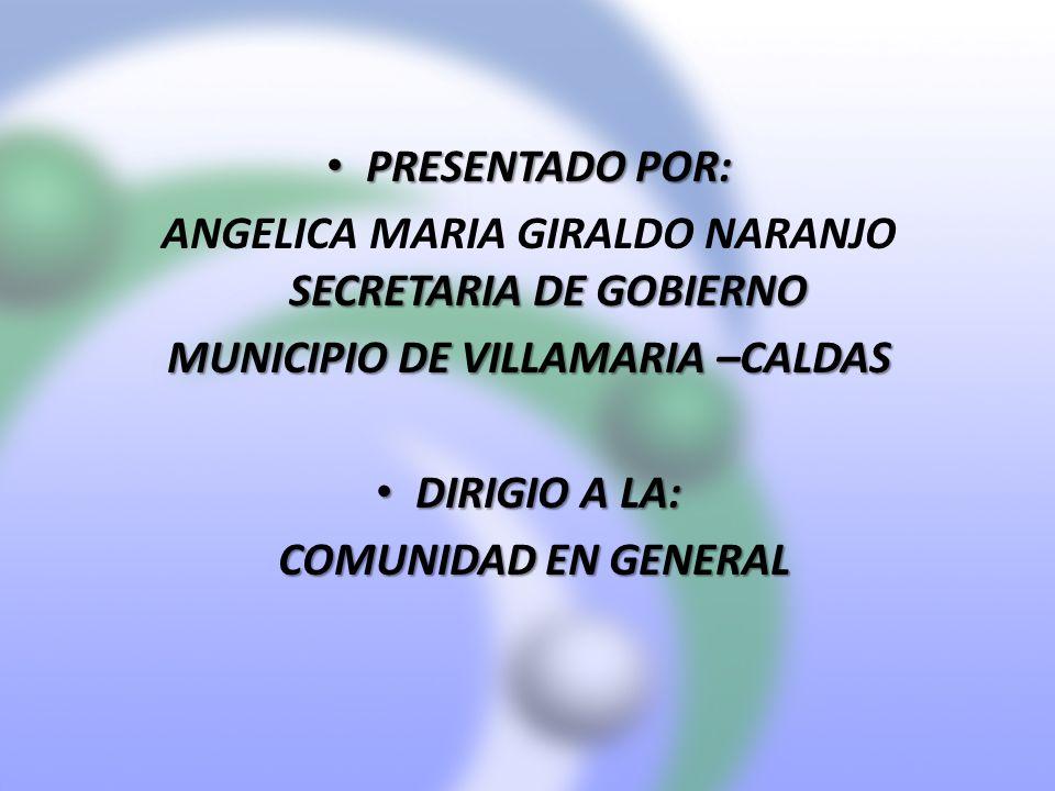 PRESENTADO POR: PRESENTADO POR: SECRETARIA DE GOBIERNO ANGELICA MARIA GIRALDO NARANJO SECRETARIA DE GOBIERNO MUNICIPIO DE VILLAMARIA –CALDAS DIRIGIO A