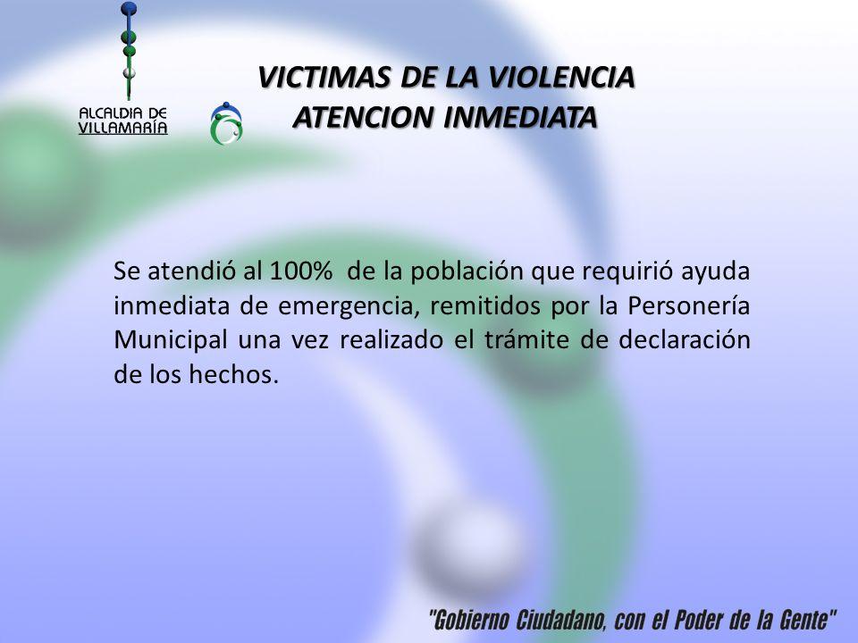 VICTIMAS DE LA VIOLENCIA ATENCION INMEDIATA Se atendió al 100% de la población que requirió ayuda inmediata de emergencia, remitidos por la Personería Municipal una vez realizado el trámite de declaración de los hechos.