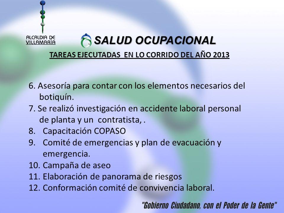 SALUD OCUPACIONAL SALUD OCUPACIONAL TAREAS EJECUTADAS EN LO CORRIDO DEL AÑO 2013 6. Asesoría para contar con los elementos necesarios del botiquín. 7.