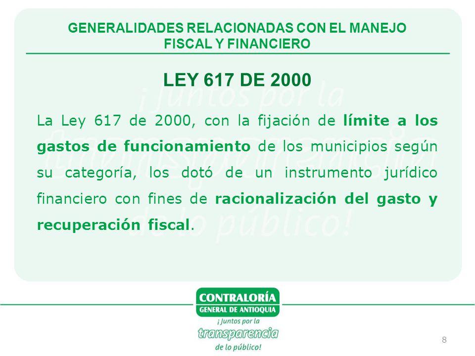 8 GENERALIDADES RELACIONADAS CON EL MANEJO FISCAL Y FINANCIERO LEY 617 DE 2000 La Ley 617 de 2000, con la fijación de límite a los gastos de funcionam