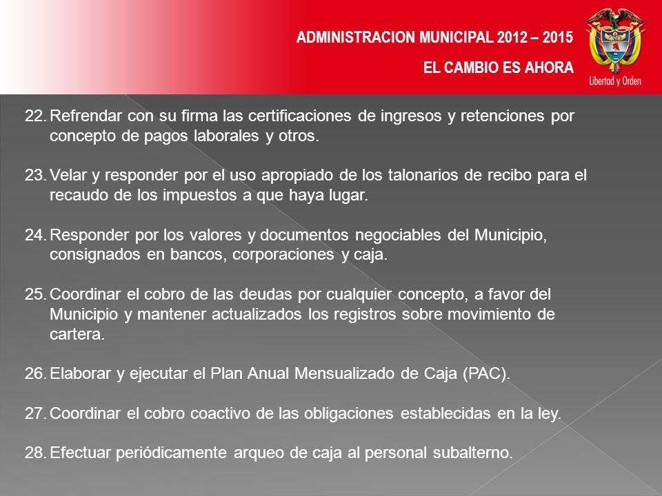 ADMINISTRACION MUNICIPAL 2012 – 2015 EL CAMBIO ES AHORA 22.Refrendar con su firma las certificaciones de ingresos y retenciones por concepto de pagos laborales y otros.