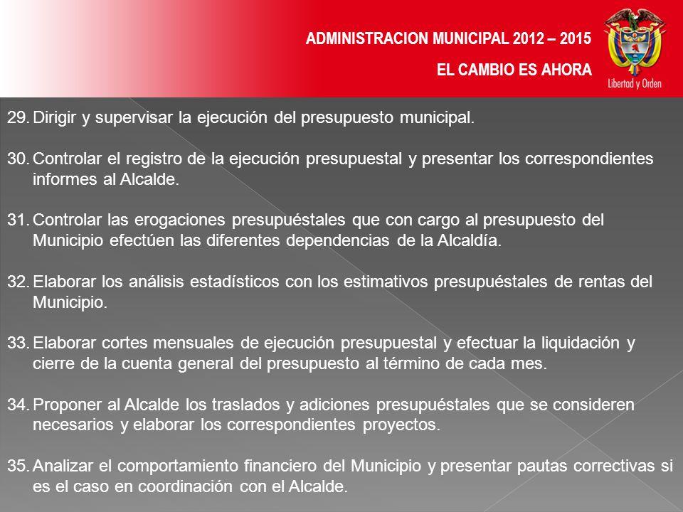 ADMINISTRACION MUNICIPAL 2012 – 2015 EL CAMBIO ES AHORA 29.Dirigir y supervisar la ejecución del presupuesto municipal.