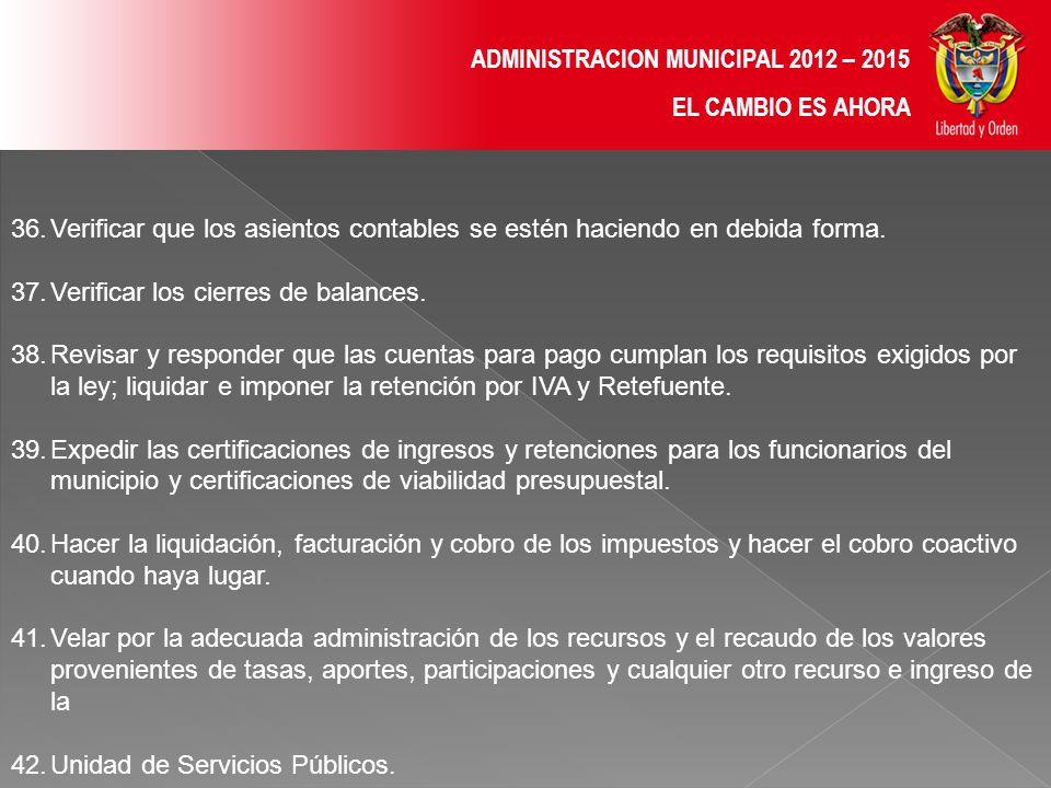 ADMINISTRACION MUNICIPAL 2012 – 2015 EL CAMBIO ES AHORA 36.Verificar que los asientos contables se estén haciendo en debida forma.