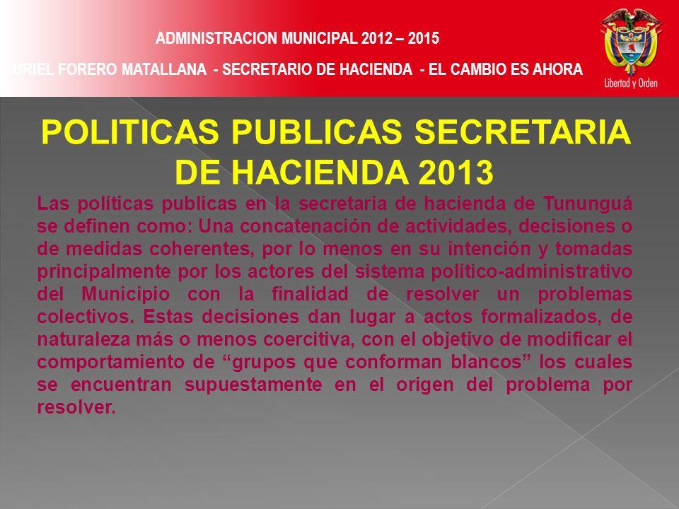 ADMINISTRACION MUNICIPAL 2012 – 2015 URIEL FORERO MATALLANA - SECRETARIO DE HACIENDA - EL CAMBIO ES AHORA POLITICAS PUBLICAS SECRETARIA DE HACIENDA 2013 Las políticas publicas en la secretaria de hacienda de Tununguá se definen como: Una concatenación de actividades, decisiones o de medidas coherentes, por lo menos en su intención y tomadas principalmente por los actores del sistema político-administrativo del Municipio con la finalidad de resolver un problemas colectivos.