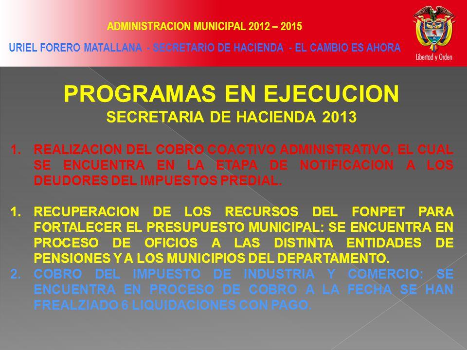 ADMINISTRACION MUNICIPAL 2012 – 2015 URIEL FORERO MATALLANA - SECRETARIO DE HACIENDA - EL CAMBIO ES AHORA PROGRAMAS EN EJECUCION SECRETARIA DE HACIENDA 2013 1.REALIZACION DEL COBRO COACTIVO ADMINISTRATIVO, EL CUAL SE ENCUENTRA EN LA ETAPA DE NOTIFICACION A LOS DEUDORES DEL IMPUESTOS PREDIAL.