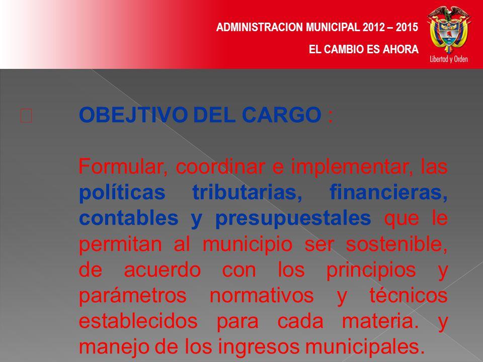 ADMINISTRACION MUNICIPAL 2012 – 2015 EL CAMBIO ES AHORA FUNCIONES PROPIAS DEL CARGO 1.Formular las políticas que en materia fiscal y financiera se consideren más convenientes para el Municipio, dentro del marco de las normas legales.