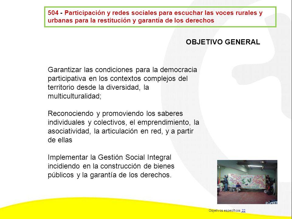 504 - Participación y redes sociales para escuchar las voces rurales y urbanas para la restitución y garantía de los derechos OBJETIVO GENERAL Garanti