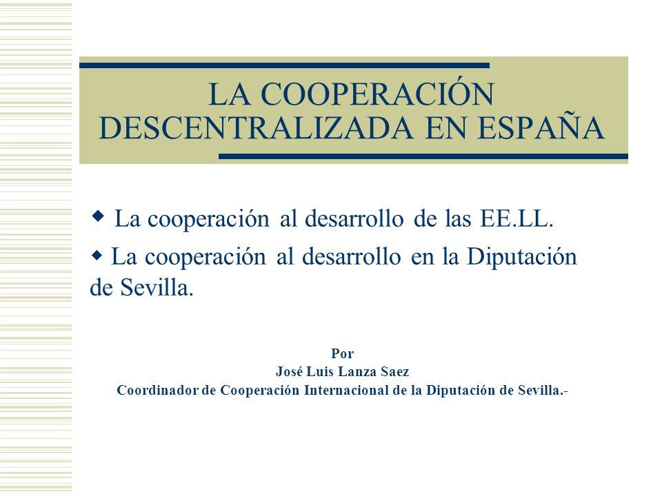 LA COOPERACIÓN DESCENTRALIZADA EN ESPAÑA La cooperación al desarrollo de las EE.LL. La cooperación al desarrollo en la Diputación de Sevilla. Por José