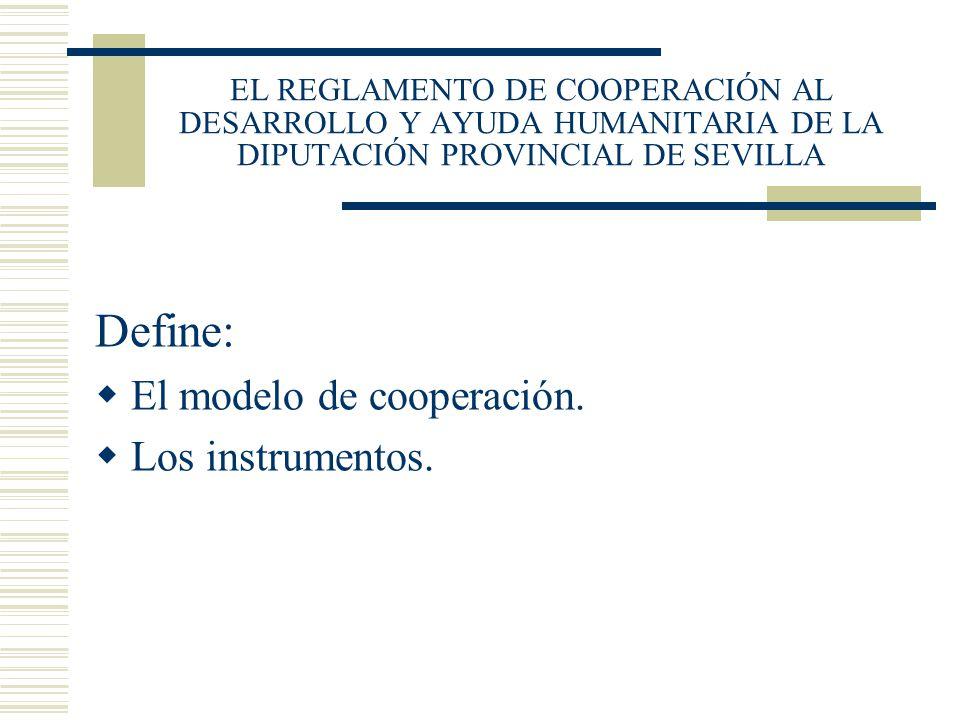 EL REGLAMENTO DE COOPERACIÓN AL DESARROLLO Y AYUDA HUMANITARIA DE LA DIPUTACIÓN PROVINCIAL DE SEVILLA Define: El modelo de cooperación. Los instrument
