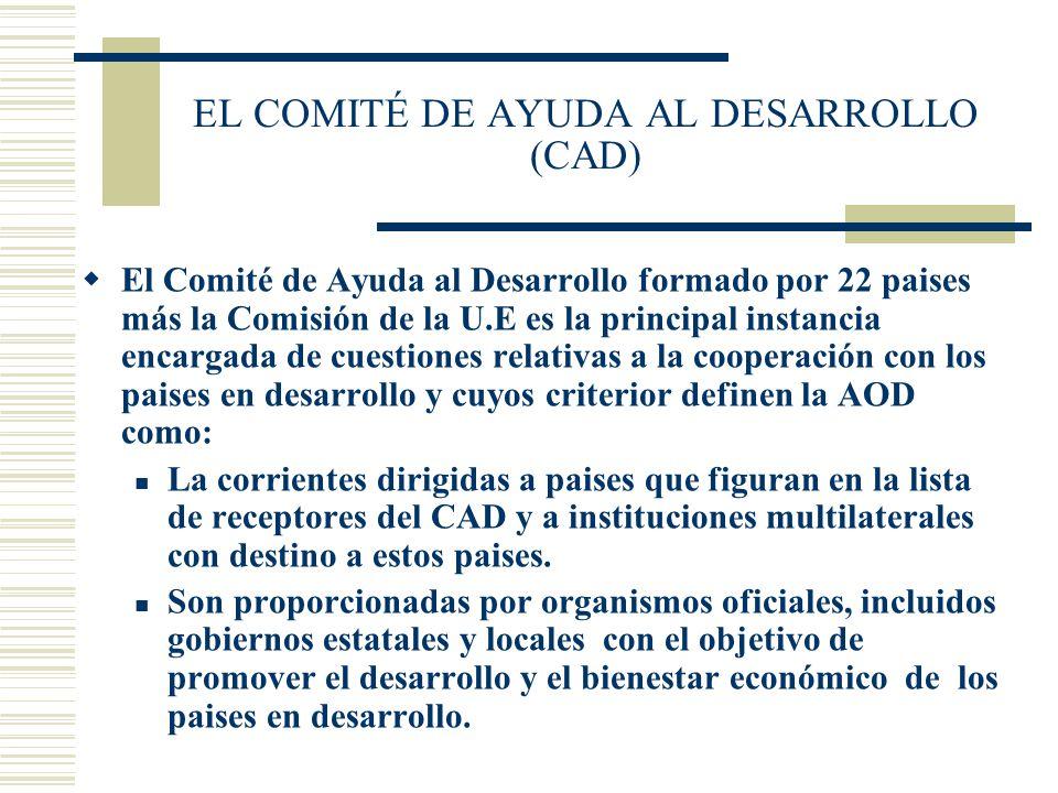 EL COMITÉ DE AYUDA AL DESARROLLO (CAD) El Comité de Ayuda al Desarrollo formado por 22 paises más la Comisión de la U.E es la principal instancia enca