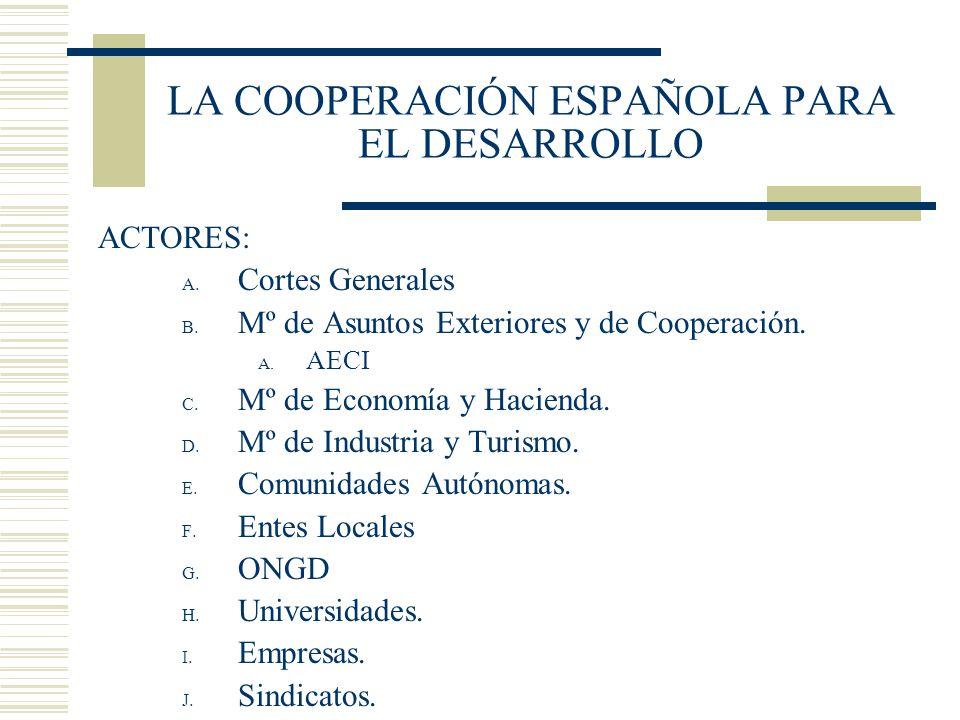 LA COOPERACIÓN ESPAÑOLA PARA EL DESARROLLO ACTORES: A. Cortes Generales B. Mº de Asuntos Exteriores y de Cooperación. A. AECI C. Mº de Economía y Haci