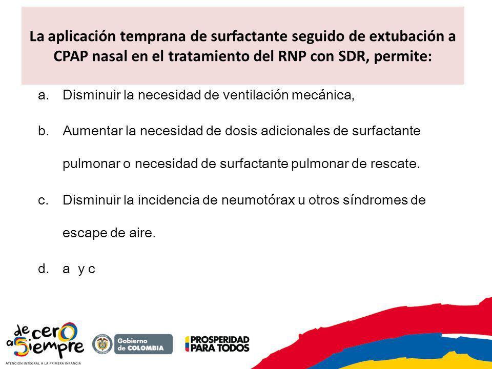 La aplicación temprana de surfactante seguido de extubación a CPAP nasal en el tratamiento del RNP con SDR, permite: a.Disminuir la necesidad de ventilación mecánica, b.Aumentar la necesidad de dosis adicionales de surfactante pulmonar o necesidad de surfactante pulmonar de rescate.