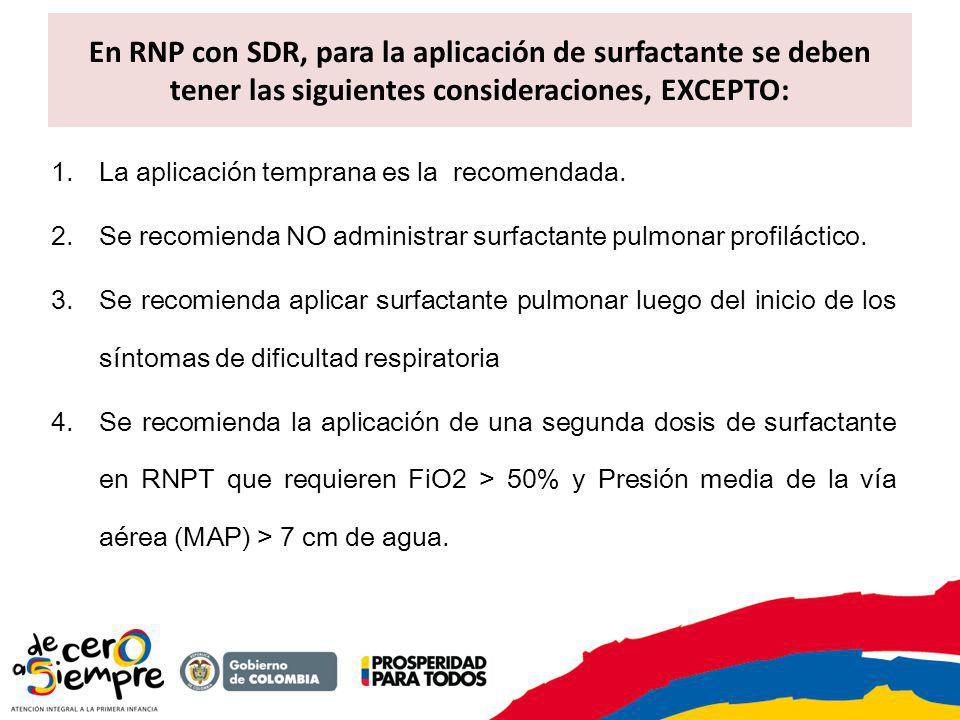En RNP con SDR, para la aplicación de surfactante se deben tener las siguientes consideraciones, EXCEPTO: 1.La aplicación temprana es la recomendada.
