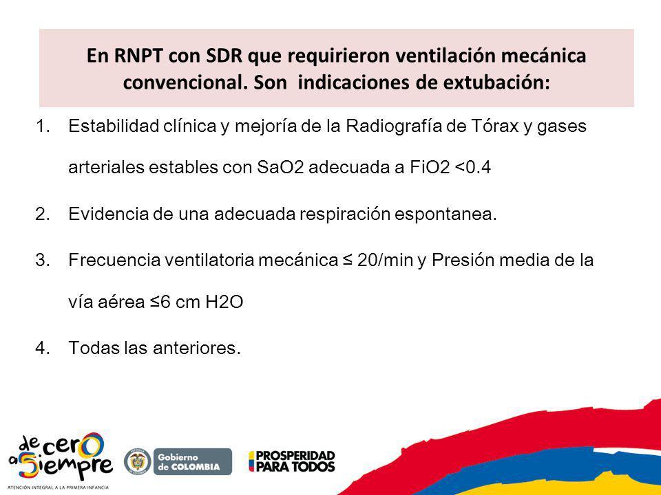 En RNPT con SDR que requirieron ventilación mecánica convencional. Son indicaciones de extubación: 1.Estabilidad clínica y mejoría de la Radiografía d