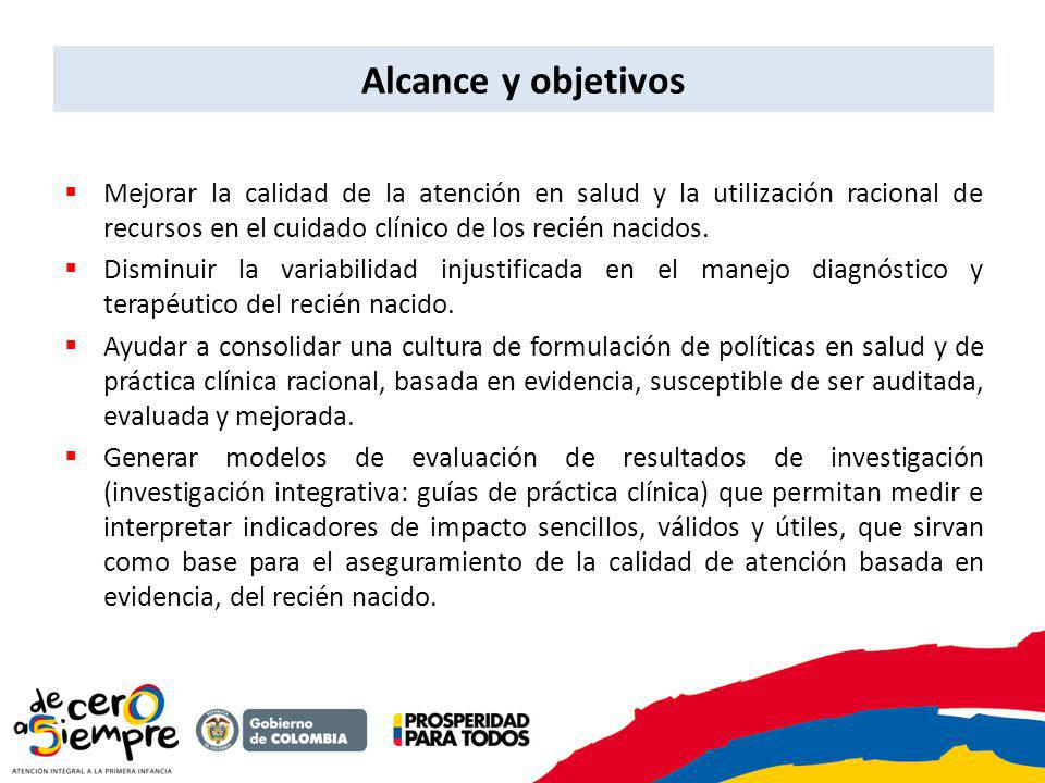 Alcance y objetivos Mejorar la calidad de la atención en salud y la utilización racional de recursos en el cuidado clínico de los recién nacidos. Dism