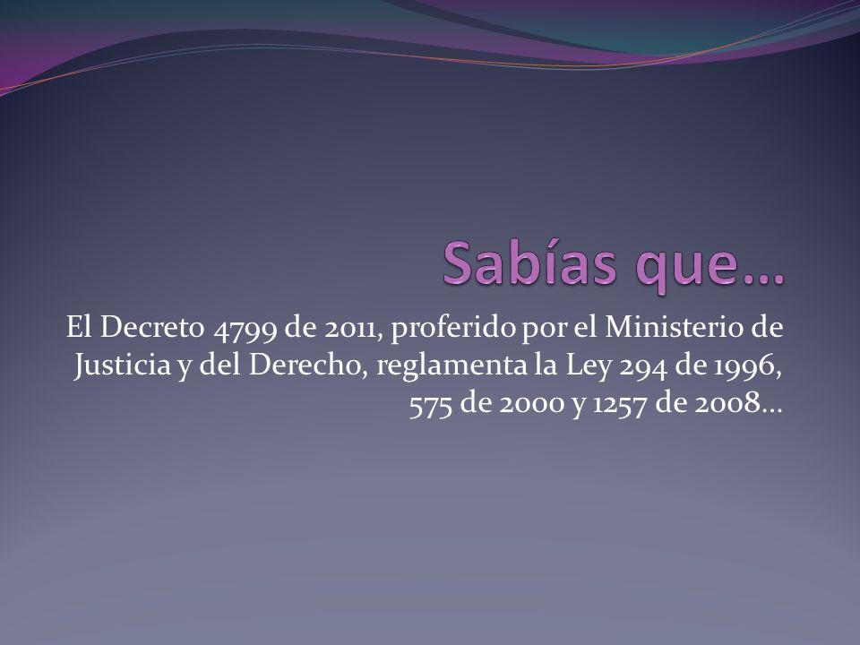 El Decreto 4799 de 2011, proferido por el Ministerio de Justicia y del Derecho, reglamenta la Ley 294 de 1996, 575 de 2000 y 1257 de 2008…