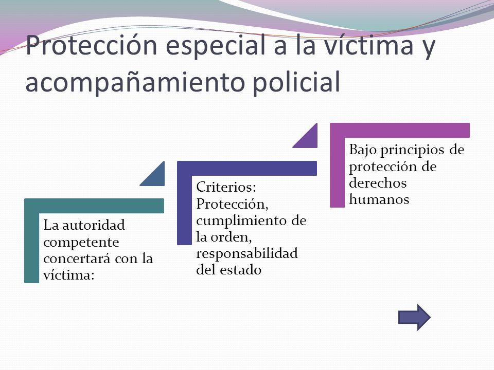Protección especial a la víctima y acompañamiento policial La autoridad competente concertará con la víctima: Criterios: Protección, cumplimiento de l