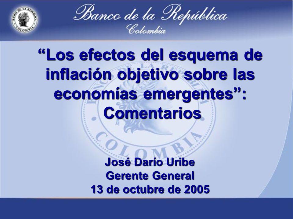 Los efectos del esquema de inflación objetivo sobre las economías emergentes: Comentarios José Darío Uribe Gerente General 13 de octubre de 2005