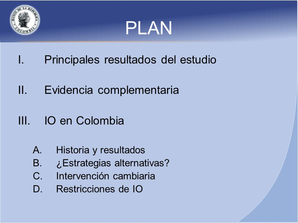 PLAN I.Principales resultados del estudio II.Evidencia complementaria III.IO en Colombia A.Historia y resultados B.¿Estrategias alternativas.