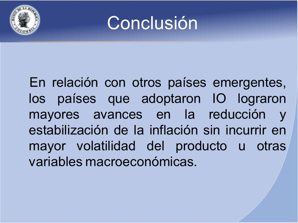 Conclusión En relación con otros países emergentes, los países que adoptaron IO lograron mayores avances en la reducción y estabilización de la inflación sin incurrir en mayor volatilidad del producto u otras variables macroeconómicas.