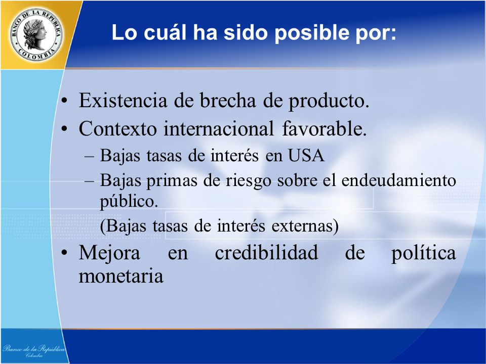 Lo cuál ha sido posible por: Existencia de brecha de producto. Contexto internacional favorable. –Bajas tasas de interés en USA –Bajas primas de riesg