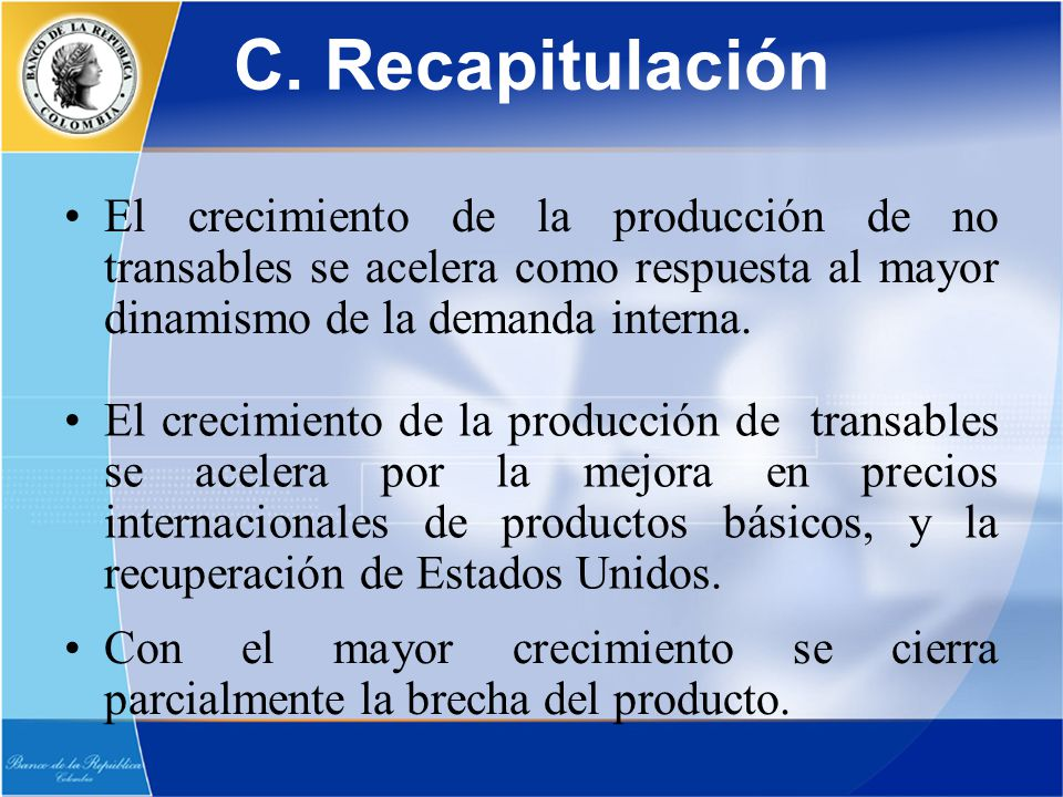 C. Recapitulación El crecimiento de la producción de no transables se acelera como respuesta al mayor dinamismo de la demanda interna. El crecimiento