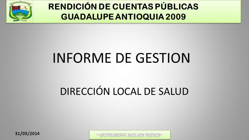 RENDICIÓN DE CUENTAS PÚBLICAS GUADALUPE ANTIOQUIA 2009 31/05/2014 PLAN TERRITORIAL DE SALUD EJES PROGRAMATICOS EN SALUD: (DECRETO 3039 DE 2007 Y RESOLUCIÓN 425 DE 2008) 1- ASEGURAMIENTO 2- PRESTACION Y DESARROLLO DE LOS SERVICIOS DE SALUD: 3- SALUD PÚBLICA: SALUD INFANTIL, SALUD SEXUAL Y REPRODUCTIVA, SALUD ORAL, SALUD MENTAL Y LAS LESIONES VIOLENTAS EVITABLES, ENFERMEDADES CRONICAS NO TRANSMISIBLES Y DSICAPACIDADES, LA NUTRICION, LA GESTIÓN PARA EL DESARROLLO OPERATIVO Y FUNCIONAL DEL PLAN NACIONAL DE SALUD PÚBLICA PRESUPUESTO: $98.210.172 4.