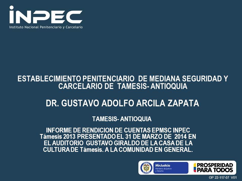 Instituto Nacional Penitenciario y Carcelario –INPEC– Ministerio del Interior y de Justicia República de Colombia OP 22-117-07 V01 TAMESIS- ANTIOQUIA ESTABLECIMIENTO PENITENCIARIO DE MEDIANA SEGURIDAD Y CARCELARIO DE TAMESIS- ANTIOQUIA INFORME DE RENDICION DE CUENTAS EPMSC INPEC Támesis 2013 PRESENTADO EL 31 DE MARZO DE 2014 EN EL AUDITORIO GUSTAVO GIRALDO DE LA CASA DE LA CULTURA DE Támesis.