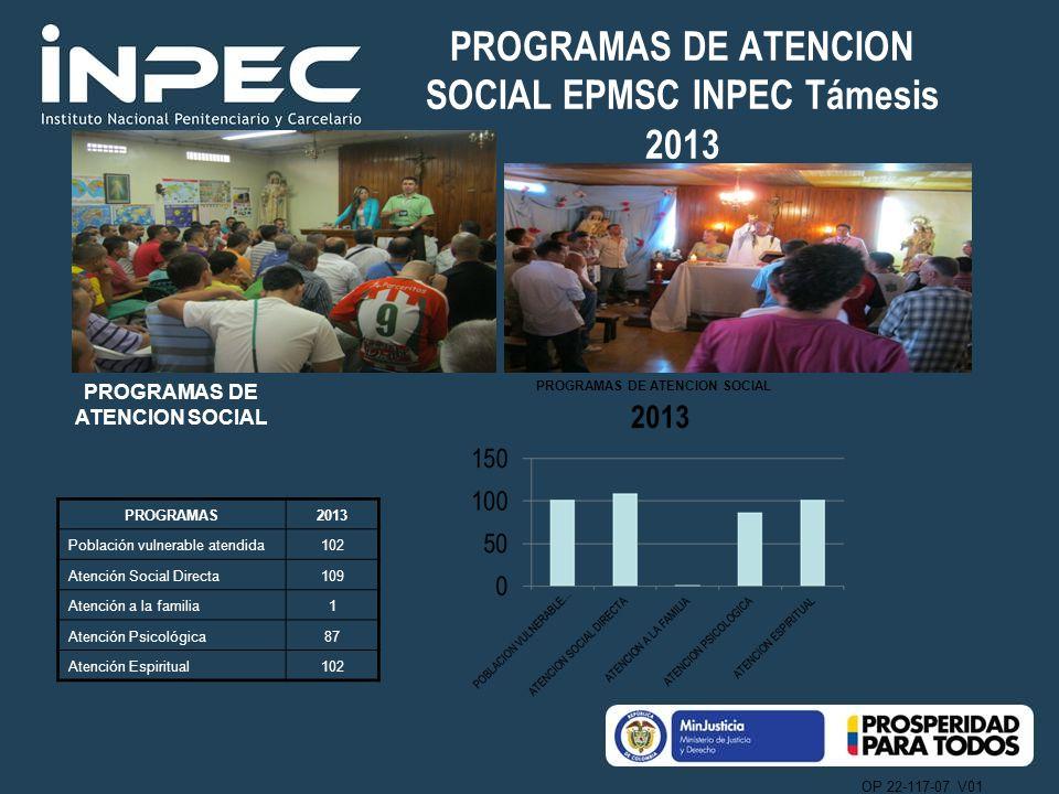 OP 22-117-07 V01 PROGRAMAS DE ATENCION SOCIAL EPMSC INPEC Támesis 2013 PROGRAMAS DE ATENCION SOCIAL PROGRAMAS2013 Población vulnerable atendida102 Ate