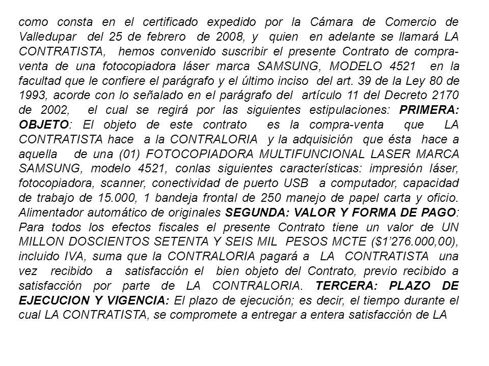 como consta en el certificado expedido por la Cámara de Comercio de Valledupar del 25 de febrero de 2008, y quien en adelante se llamará LA CONTRATISTA, hemos convenido suscribir el presente Contrato de compra- venta de una fotocopiadora láser marca SAMSUNG, MODELO 4521 en la facultad que le confiere el parágrafo y el último inciso del art.