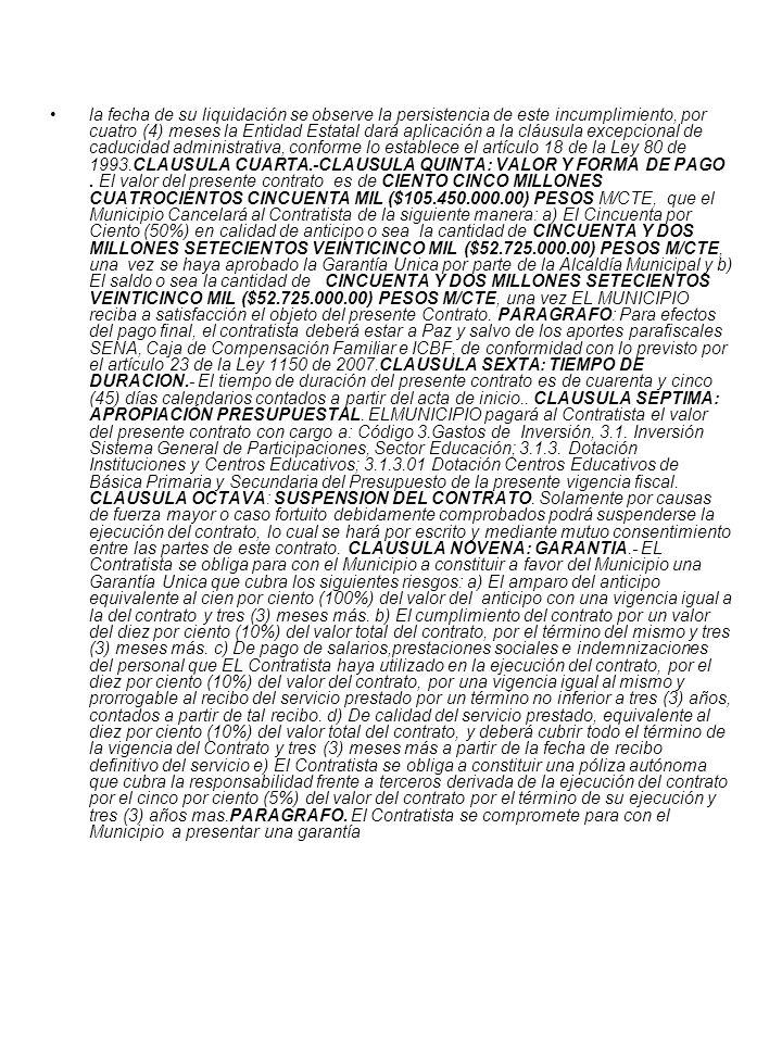 la fecha de su liquidación se observe la persistencia de este incumplimiento, por cuatro (4) meses la Entidad Estatal dará aplicación a la cláusula excepcional de caducidad administrativa, conforme lo establece el artículo 18 de la Ley 80 de 1993.CLAUSULA CUARTA.-CLAUSULA QUINTA: VALOR Y FORMA DE PAGO.