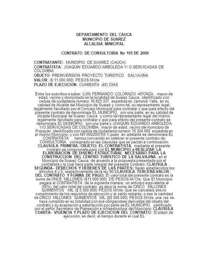 DEPARTAMENTO DEL CAUCA MUNICIPIO DE SUAREZ ALCALDIA MINICIPAL CONTRATO DE CONSULTORIA No 101 DE 2008 CONTRATANTE: MUNICIPIO DE SUAREZ (CAUCA) CONTRATISTA: JOAQUIN EDUARDO ARBOLEDA Y/ O SERVICASAS DE COLOMBIA OBJETO: PREINVERSION PROYECTO TURISTICO SALVAJINA VALOR: ($ 11.000.000) PESOS M/cte PLAZO DE EJECUCION: CUARENTA (45) DIAS Entre los suscritos a saber: LUIS FERNANDO COLORADO APONZA, mayor de edad, vecino y domiciliado en la localidad de Suarez Cauca, identificado con cedula de ciudadanía numero 16.825.337, expedida en Jamundi Valle, en su calidad de Alcalde del Municipio de Suarez y como tal, su representante legal, legalmente facultado por el Concejo Municipal para contratar y que para efecto del presente contrato de denominara EL MUNICIPIO, por una parte, en su calidad de Alcalde Municipal de Suarez Cauca y como tal representante legal del mismo, legalmente facultado para contratar y que para efecto del presente contrato se denominara EL MUNICIPIO, por una parte y JOAQUIN EDUARDO ARBOLEDA Y/O SERVICASAS DE COLOMBIA, mayor de edad, vecino del municipio de Popayán, identificado con cedula de ciudadanía numero 76.324.665 expedida en el mismo Municipio, y con NIT-900205799-1,quien en adelante se denominara EL CONTRATISTA, hemos convenido en celebrar el presente contrato de CONSULTORIA, consignado en las clausulas que se pactan a continuación CLAUSULA PRIMERA- OBJETO: EL CONTRATISTA, mediante el presente contrato se compromete para con EL MUNICIPIO a REALIZAR LA ELABORACION DE DISEÑO ESTRUCTURAL NECESARIO PARA LA CONSTRUCCION DEL CENTRO TURISTICO DE LA SALVAJINA, en el Municipio de Suarez Cauca, de acuerdo a la propuesta presentada por el contratista y la cual hace parte integral del presente Contrato.