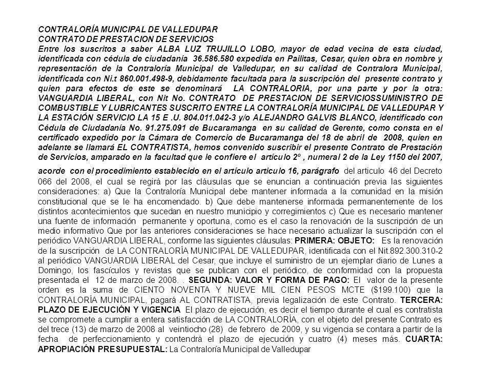 CONTRALORÍA MUNICIPAL DE VALLEDUPAR CONTRATO DE PRESTACION DE SERVICIOS Entre los suscritos a saber ALBA LUZ TRUJILLO LOBO, mayor de edad vecina de esta ciudad, identificada con cédula de ciudadanía 36.586.580 expedida en Pailitas, Cesar, quien obra en nombre y representación de la Contraloría Municipal de Valledupar, en su calidad de Contralora Municipal, identificada con Ni.t 860.001.498-9, debidamente facultada para la suscripción del presente contrato y quien para efectos de este se denominará LA CONTRALORIA, por una parte y por la otra: VANGUARDIA LIBERAL, con Nit No.
