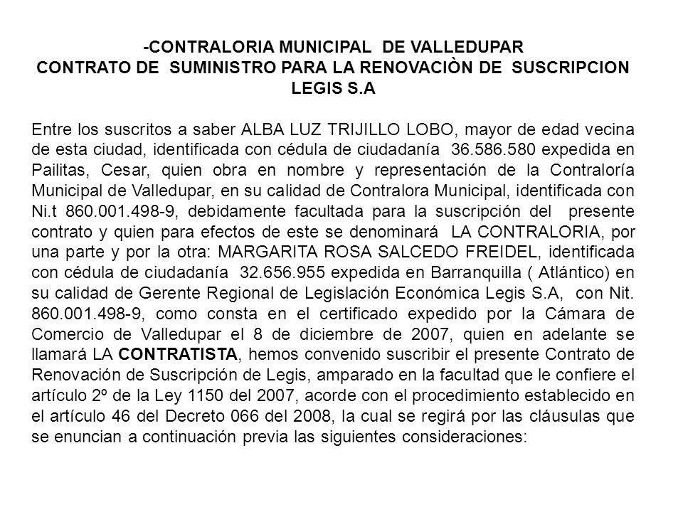 -CONTRALORIA MUNICIPAL DE VALLEDUPAR CONTRATO DE SUMINISTRO PARA LA RENOVACIÒN DE SUSCRIPCION LEGIS S.A Entre los suscritos a saber ALBA LUZ TRIJILLO LOBO, mayor de edad vecina de esta ciudad, identificada con cédula de ciudadanía 36.586.580 expedida en Pailitas, Cesar, quien obra en nombre y representación de la Contraloría Municipal de Valledupar, en su calidad de Contralora Municipal, identificada con Ni.t 860.001.498-9, debidamente facultada para la suscripción del presente contrato y quien para efectos de este se denominará LA CONTRALORIA, por una parte y por la otra: MARGARITA ROSA SALCEDO FREIDEL, identificada con cédula de ciudadanía 32.656.955 expedida en Barranquilla ( Atlántico) en su calidad de Gerente Regional de Legislación Económica Legis S.A, con Nit.
