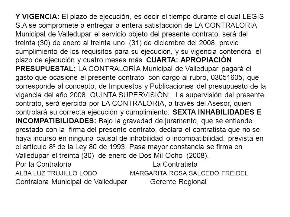 Y VIGENCIA: El plazo de ejecución, es decir el tiempo durante el cual LEGIS S.A se compromete a entregar a entera satisfacción de LA CONTRALORIA Municipal de Valledupar el servicio objeto del presente contrato, será del treinta (30) de enero al treinta uno (31) de diciembre del 2008, previo cumplimiento de los requisitos para su ejecución, y su vigencia contendrá el plazo de ejecución y cuatro meses más CUARTA: APROPIACIÒN PRESUPUESTAL: LA CONTRALORÌA Municipal de Valledupar pagará el gasto que ocasione el presente contrato con cargo al rubro, 03051605, que corresponde al concepto, de Impuestos y Publicaciones del presupuesto de la vigencia del año 2008.