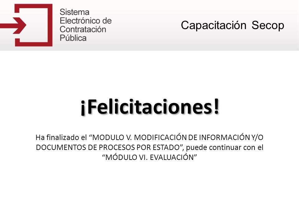 ¡Felicitaciones! Ha finalizado el MODULO V. MODIFICACIÓN DE INFORMACIÓN Y/O DOCUMENTOS DE PROCESOS POR ESTADO, puede continuar con el MÓDULO VI. EVALU