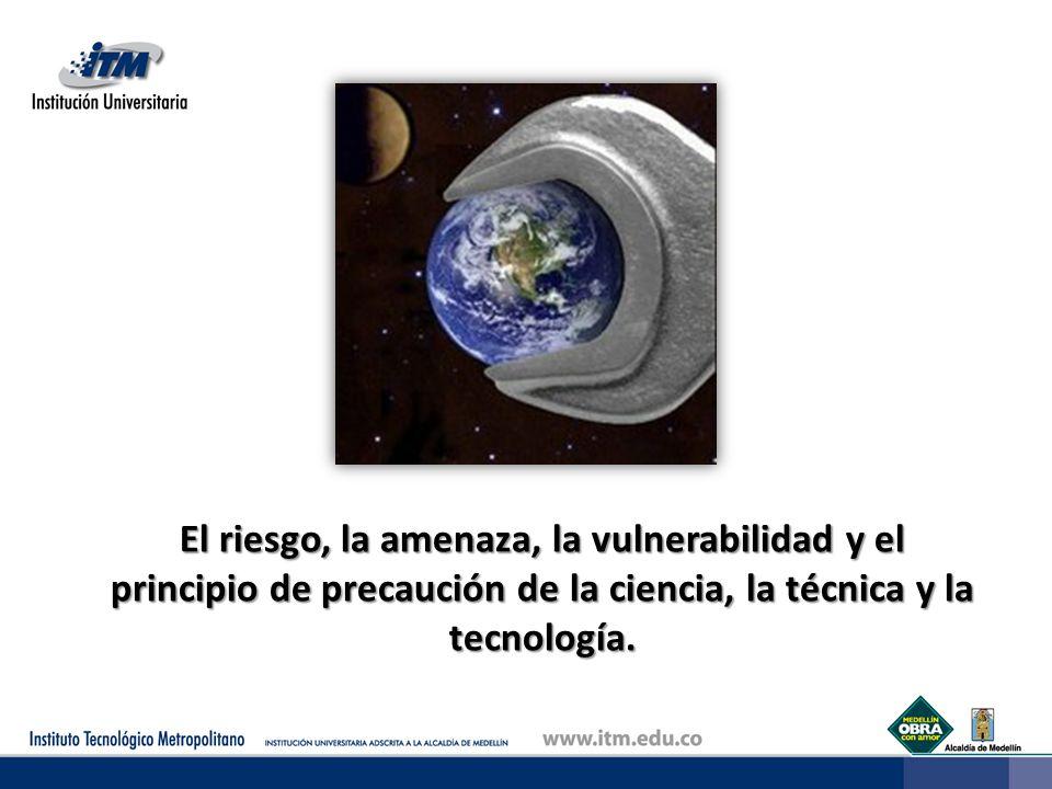 El riesgo, la amenaza, la vulnerabilidad y el principio de precaución de la ciencia, la técnica y la tecnología.