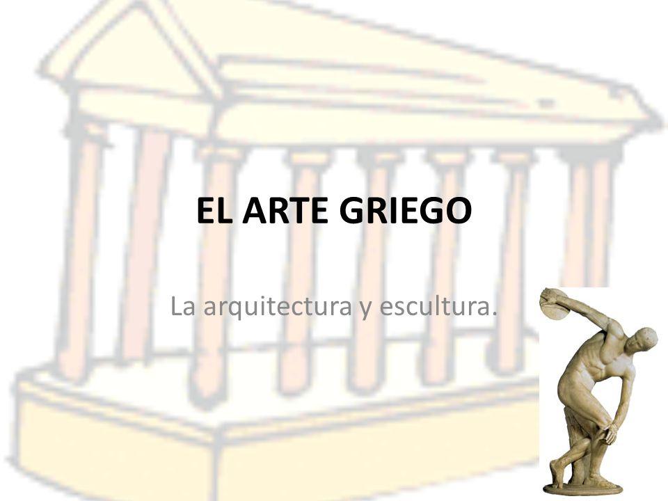 EL ARTE GRIEGO La arquitectura y escultura.