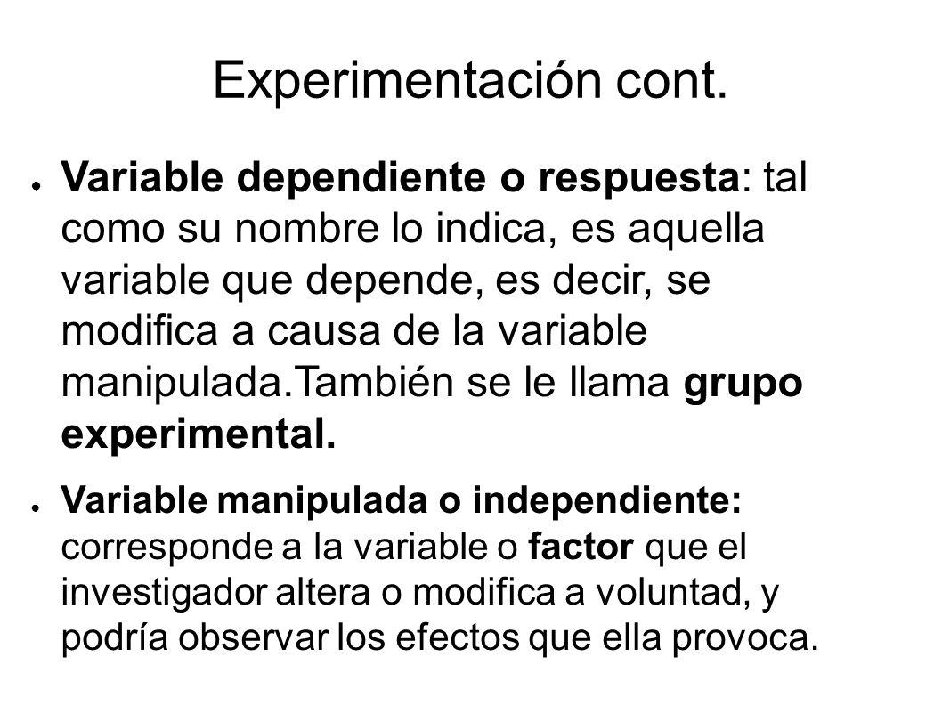 Experimentación cont. Variable dependiente o respuesta: tal como su nombre lo indica, es aquella variable que depende, es decir, se modifica a causa d