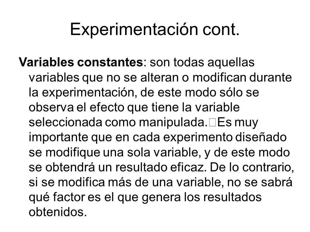 Experimentación cont. Variables constantes: son todas aquellas variables que no se alteran o modifican durante la experimentación, de este modo sólo s