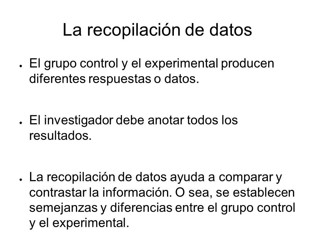 La recopilación de datos El grupo control y el experimental producen diferentes respuestas o datos. El investigador debe anotar todos los resultados.