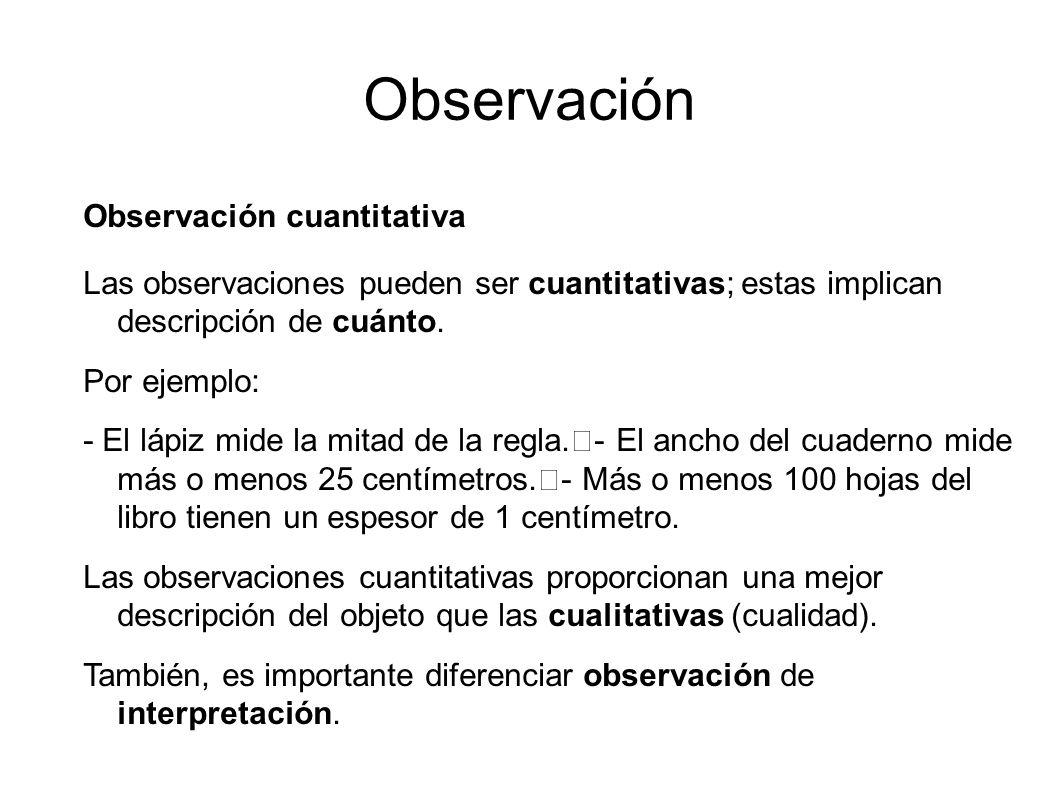 Observación Observación cuantitativa Las observaciones pueden ser cuantitativas; estas implican descripción de cuánto. Por ejemplo: - El lápiz mide la