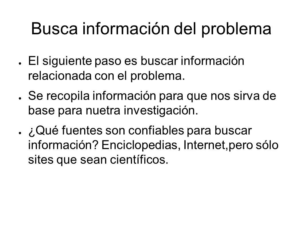 Busca información del problema El siguiente paso es buscar información relacionada con el problema. Se recopila información para que nos sirva de base
