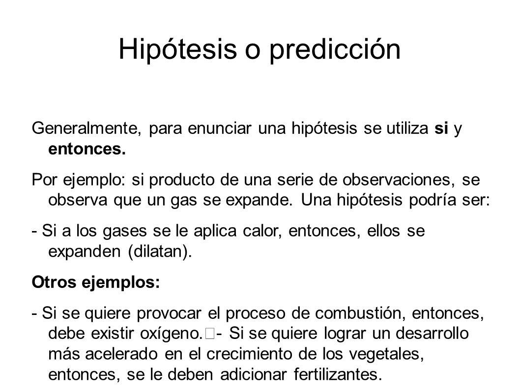 Hipótesis o predicción Generalmente, para enunciar una hipótesis se utiliza si y entonces. Por ejemplo: si producto de una serie de observaciones, se