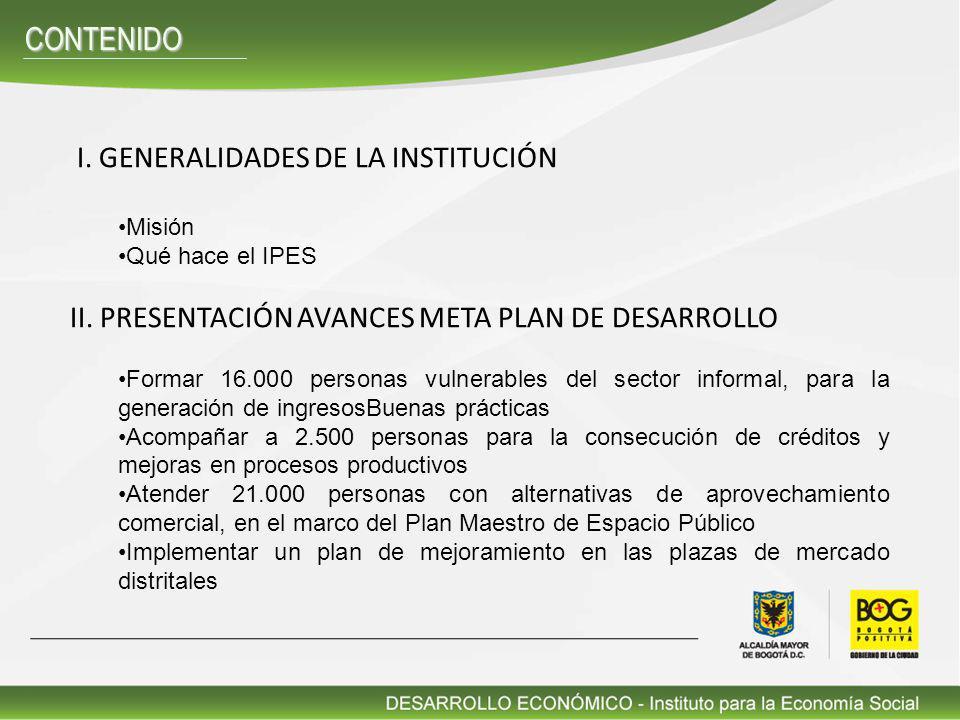 I. GENERALIDADES DE LA INSTITUCIÓN Misión Qué hace el IPES II. PRESENTACIÓN AVANCES META PLAN DE DESARROLLO Formar 16.000 personas vulnerables del sec